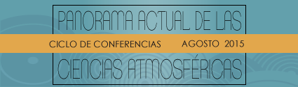 """Ciclo internacional de conferencias """"Panorama Actual de las Ciencias Atmosféricas 2015″"""